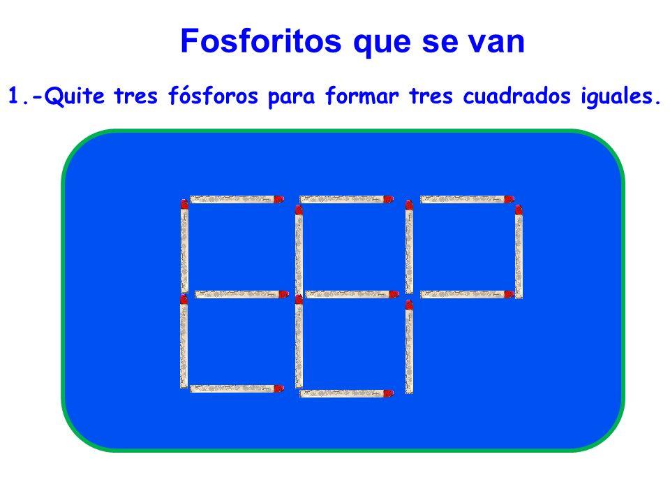 Fosforitos que se van 1.-Quite tres fósforos para formar tres cuadrados iguales.