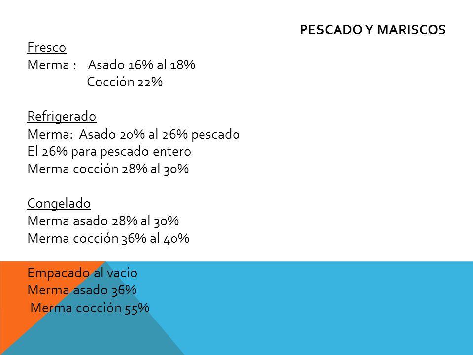 PESCADO Y MARISCOS Fresco. Merma : Asado 16% al 18% Cocción 22% Refrigerado. Merma: Asado 20% al 26% pescado.