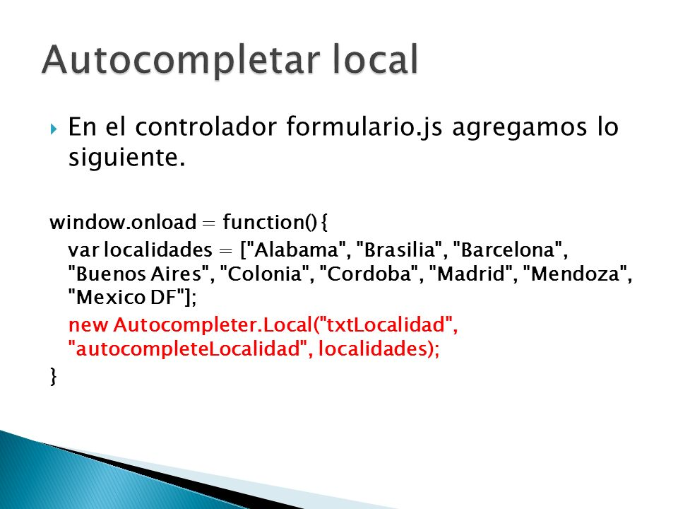 Autocompletar local En el controlador formulario.js agregamos lo siguiente. window.onload = function() {
