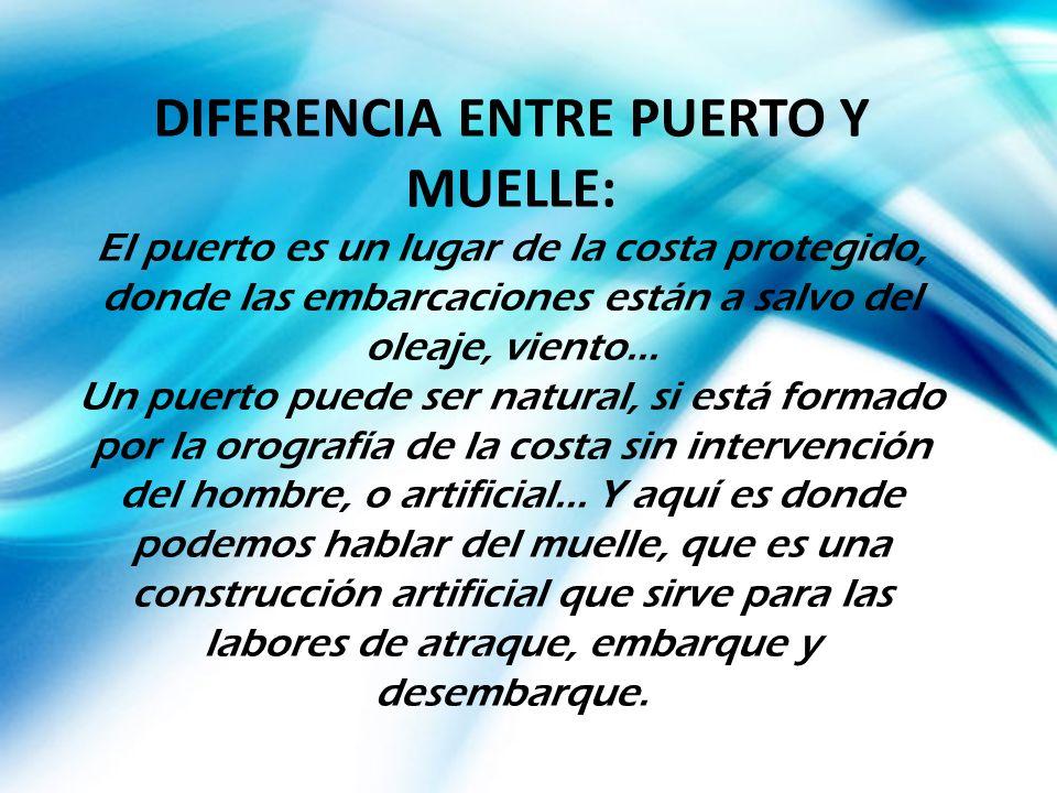 DIFERENCIA ENTRE PUERTO Y MUELLE: El puerto es un lugar de la costa protegido, donde las embarcaciones están a salvo del oleaje, viento...