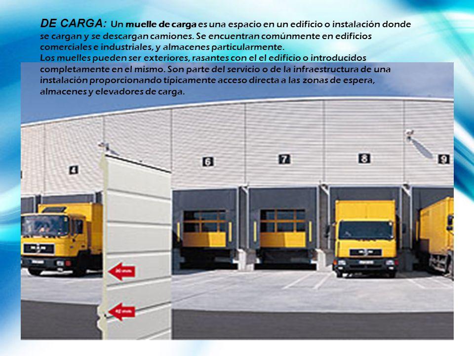 DE CARGA: Un muelle de carga es una espacio en un edificio o instalación donde se cargan y se descargan camiones. Se encuentran comúnmente en edificios comerciales e industriales, y almacenes particularmente.