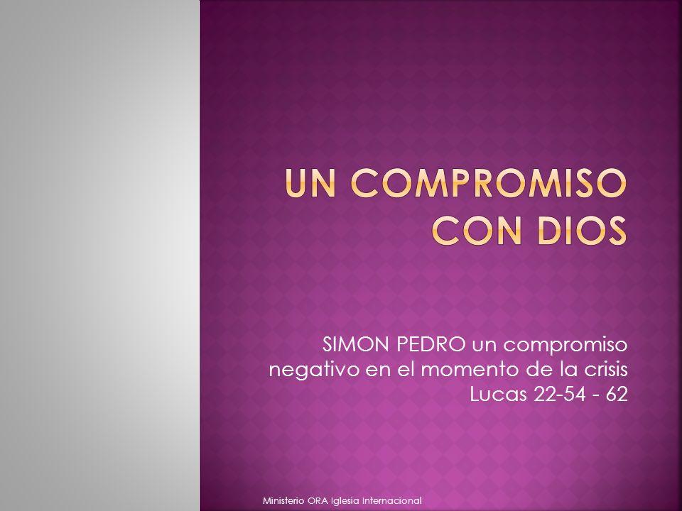Un compromiso con Dios SIMON PEDRO un compromiso negativo en el momento de la crisis Lucas 22-54 - 62.