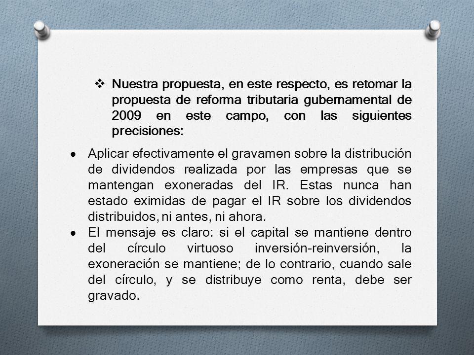 Nuestra propuesta, en este respecto, es retomar la propuesta de reforma tributaria gubernamental de 2009 en este campo, con las siguientes precisiones: