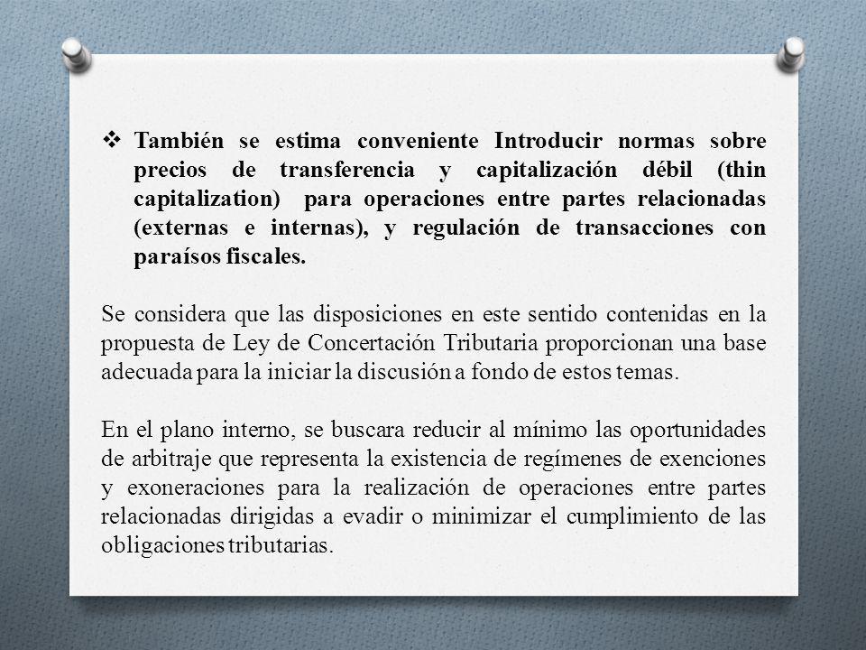 También se estima conveniente Introducir normas sobre precios de transferencia y capitalización débil (thin capitalization) para operaciones entre partes relacionadas (externas e internas), y regulación de transacciones con paraísos fiscales.