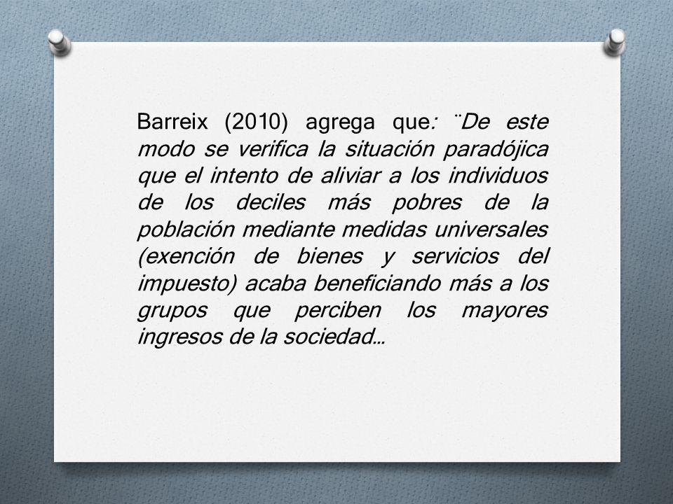 Barreix (2010) agrega que: ¨De este modo se verifica la situación paradójica que el intento de aliviar a los individuos de los deciles más pobres de la población mediante medidas universales (exención de bienes y servicios del impuesto) acaba beneficiando más a los grupos que perciben los mayores ingresos de la sociedad…