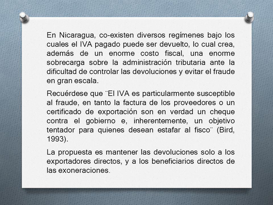 En Nicaragua, co-existen diversos regímenes bajo los cuales el IVA pagado puede ser devuelto, lo cual crea, además de un enorme costo fiscal, una enorme sobrecarga sobre la administración tributaria ante la dificultad de controlar las devoluciones y evitar el fraude en gran escala.