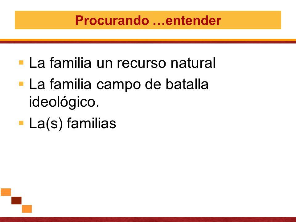 La familia un recurso natural La familia campo de batalla ideológico.