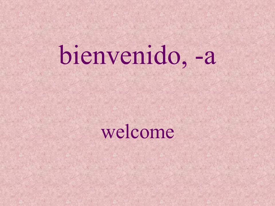 bienvenido, -a welcome