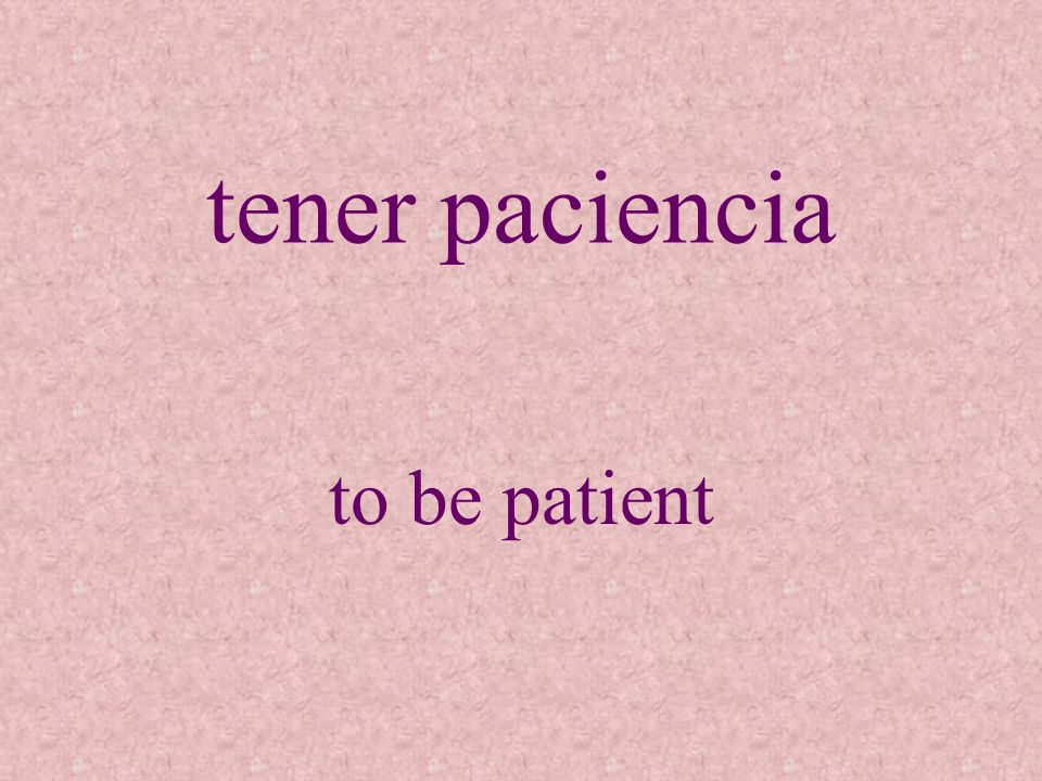 tener paciencia to be patient
