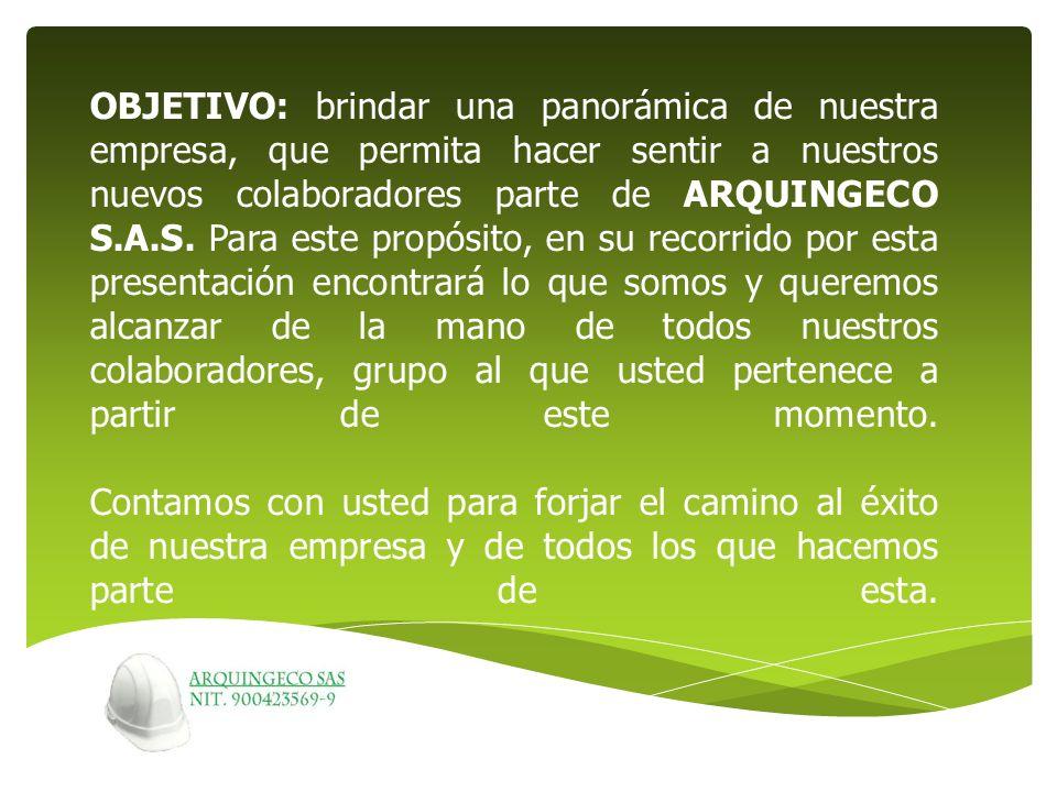 OBJETIVO: brindar una panorámica de nuestra empresa, que permita hacer sentir a nuestros nuevos colaboradores parte de ARQUINGECO S.A.S.