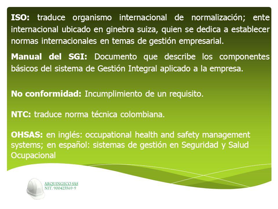 ISO: traduce organismo internacional de normalización; ente internacional ubicado en ginebra suiza, quien se dedica a establecer normas internacionales en temas de gestión empresarial.