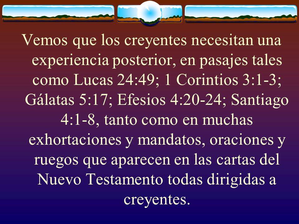 Vemos que los creyentes necesitan una experiencia posterior, en pasajes tales como Lucas 24:49; 1 Corintios 3:1-3; Gálatas 5:17; Efesios 4:20-24; Santiago 4:1-8, tanto como en muchas exhortaciones y mandatos, oraciones y ruegos que aparecen en las cartas del Nuevo Testamento todas dirigidas a creyentes.