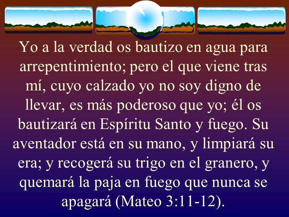Yo a la verdad os bautizo en agua para arrepentimiento; pero el que viene tras mí, cuyo calzado yo no soy digno de llevar, es más poderoso que yo; él os bautizará en Espíritu Santo y fuego.