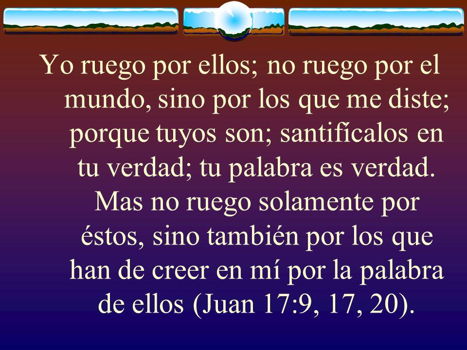 Yo ruego por ellos; no ruego por el mundo, sino por los que me diste; porque tuyos son; santifícalos en tu verdad; tu palabra es verdad.