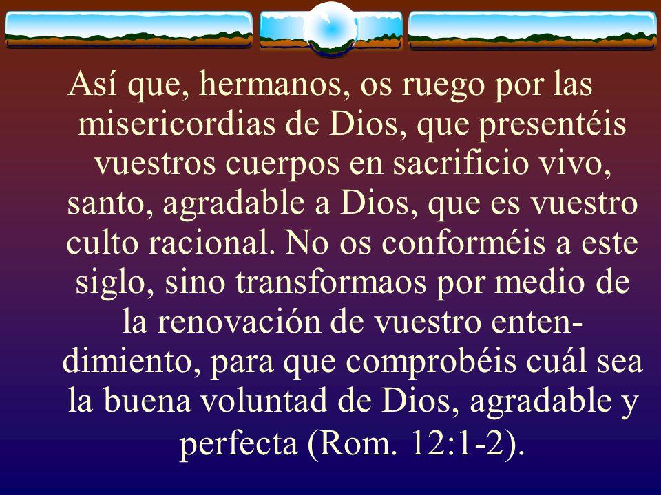 Así que, hermanos, os ruego por las misericordias de Dios, que presentéis vuestros cuerpos en sacrificio vivo, santo, agradable a Dios, que es vuestro culto racional.