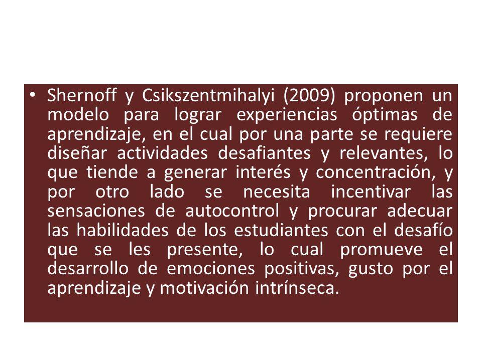 Shernoff y Csikszentmihalyi (2009) proponen un modelo para lograr experiencias óptimas de aprendizaje, en el cual por una parte se requiere diseñar actividades desafiantes y relevantes, lo que tiende a generar interés y concentración, y por otro lado se necesita incentivar las sensaciones de autocontrol y procurar adecuar las habilidades de los estudiantes con el desafío que se les presente, lo cual promueve el desarrollo de emociones positivas, gusto por el aprendizaje y motivación intrínseca.
