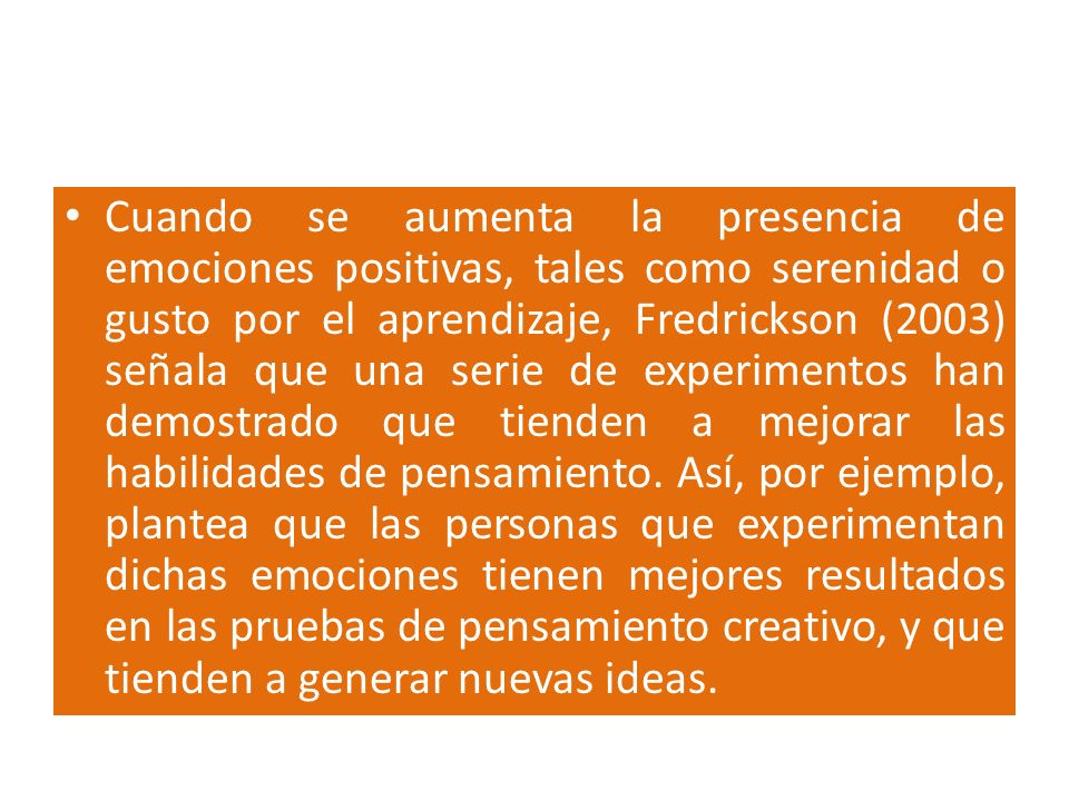Cuando se aumenta la presencia de emociones positivas, tales como serenidad o gusto por el aprendizaje, Fredrickson (2003) señala que una serie de experimentos han demostrado que tienden a mejorar las habilidades de pensamiento.