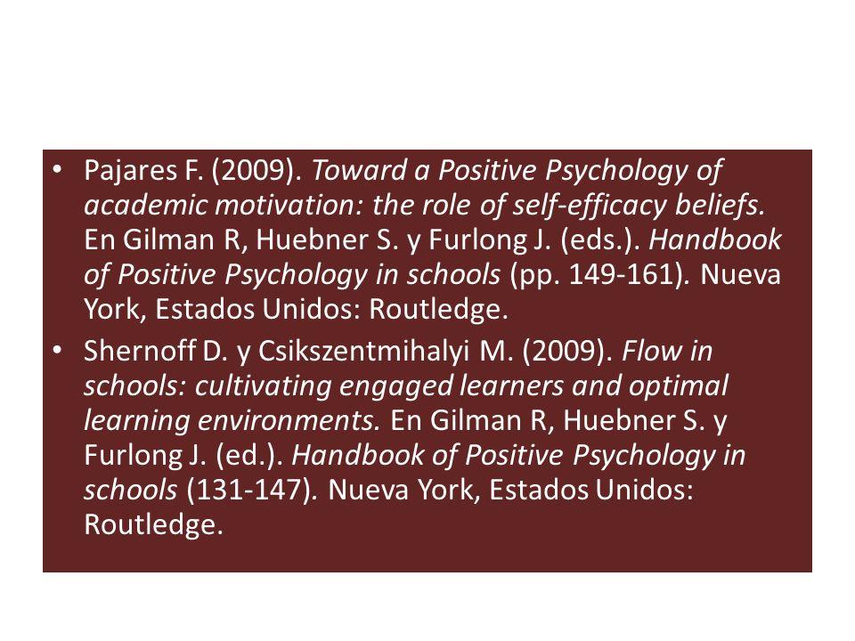 Pajares F. (2009). Toward a Positive Psychology of academic motivation: the role of self-efficacy beliefs. En Gilman R, Huebner S. y Furlong J. (eds.). Handbook of Positive Psychology in schools (pp. 149-161). Nueva York, Estados Unidos: Routledge.
