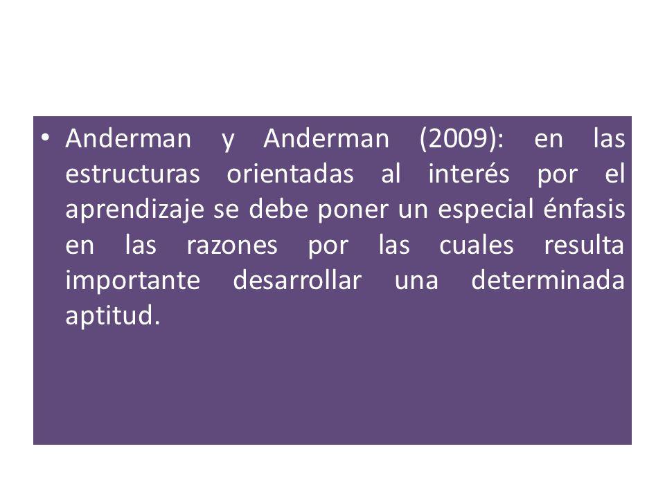 Anderman y Anderman (2009): en las estructuras orientadas al interés por el aprendizaje se debe poner un especial énfasis en las razones por las cuales resulta importante desarrollar una determinada aptitud.