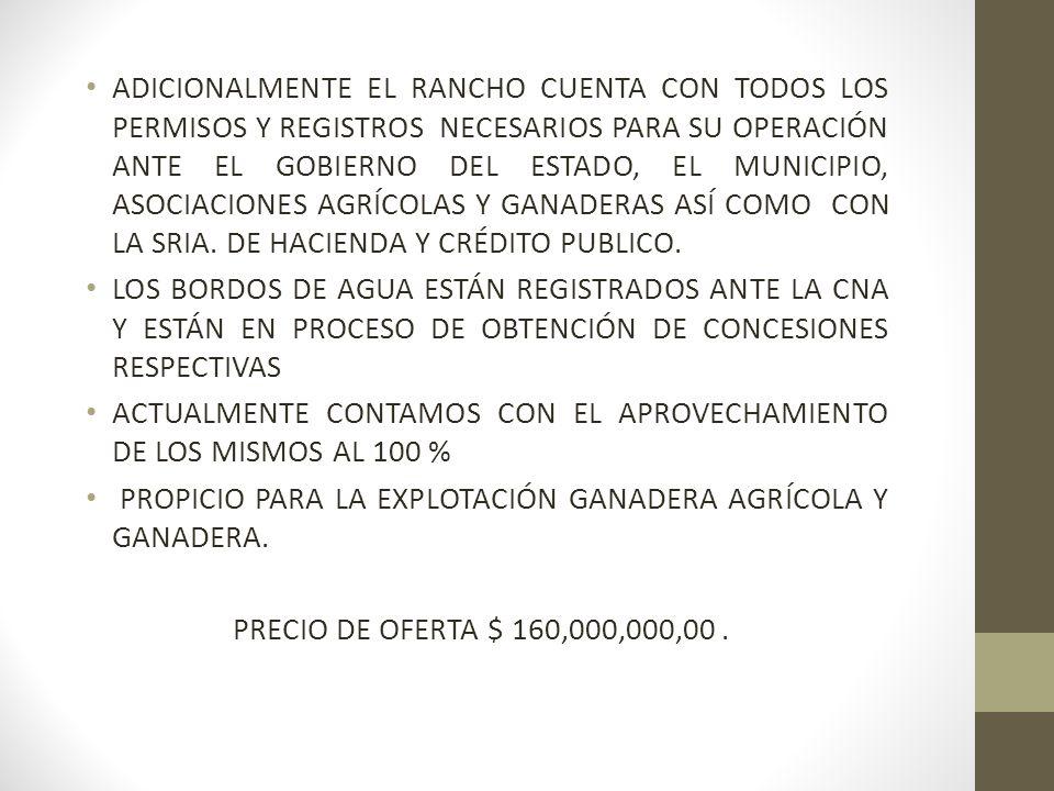 ADICIONALMENTE EL RANCHO CUENTA CON TODOS LOS PERMISOS Y REGISTROS NECESARIOS PARA SU OPERACIÓN ANTE EL GOBIERNO DEL ESTADO, EL MUNICIPIO, ASOCIACIONES AGRÍCOLAS Y GANADERAS ASÍ COMO CON LA SRIA. DE HACIENDA Y CRÉDITO PUBLICO.