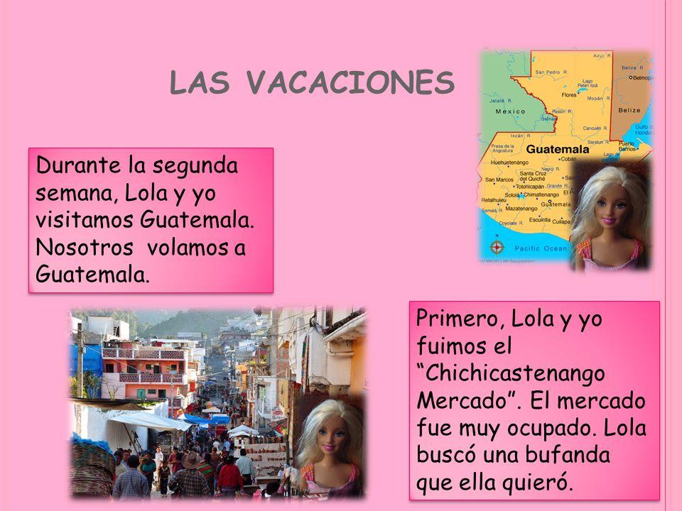 las vacaciones Durante la segunda semana, Lola y yo visitamos Guatemala. Nosotros volamos a Guatemala.