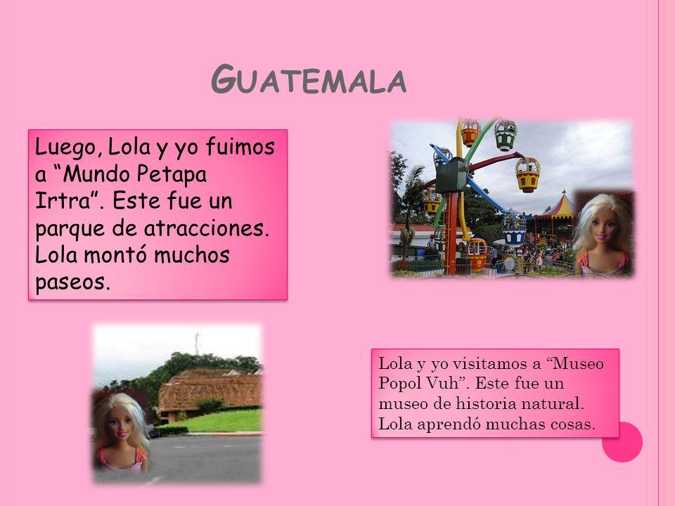 Guatemala Luego, Lola y yo fuimos a Mundo Petapa Irtra . Este fue un parque de atracciones. Lola montó muchos paseos.