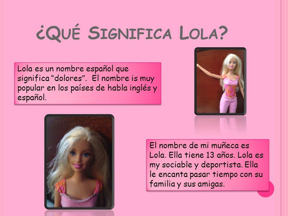 ¿Qué Significa Lola Lola es un nombre español que significa dolores . El nombre is muy popular en los países de habla inglés y español.