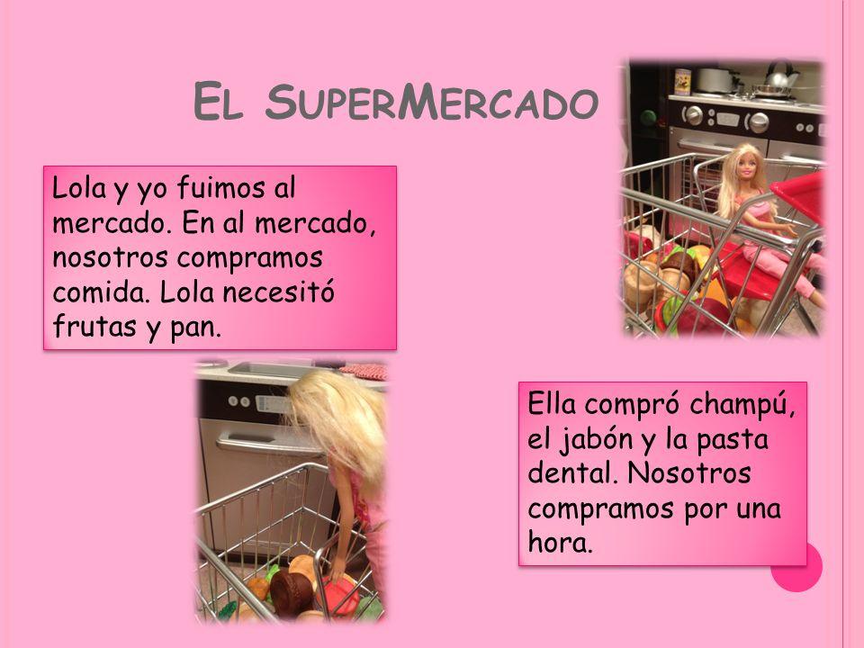 El SuperMercado Lola y yo fuimos al mercado. En al mercado, nosotros compramos comida. Lola necesitó frutas y pan.