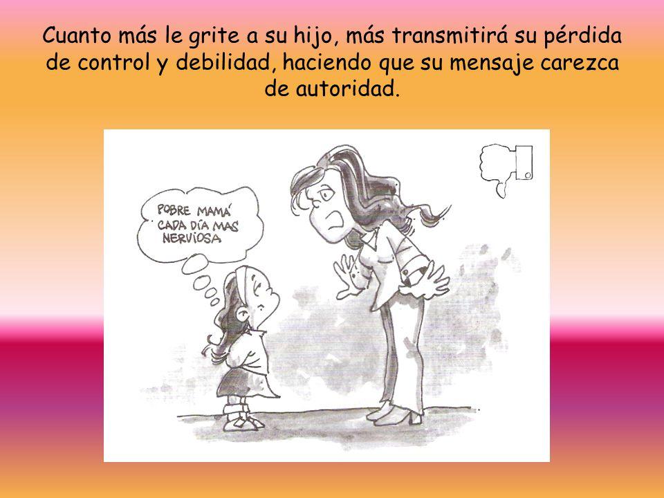 Cuanto más le grite a su hijo, más transmitirá su pérdida de control y debilidad, haciendo que su mensaje carezca de autoridad.