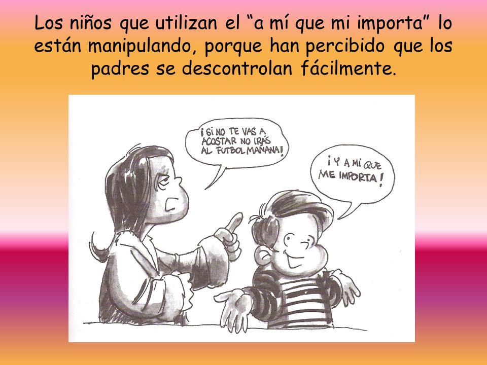 Los niños que utilizan el a mí que mi importa lo están manipulando, porque han percibido que los padres se descontrolan fácilmente.