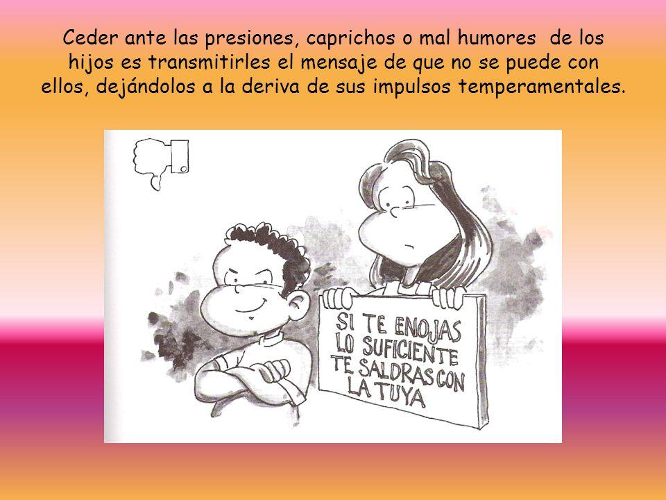 Ceder ante las presiones, caprichos o mal humores de los hijos es transmitirles el mensaje de que no se puede con ellos, dejándolos a la deriva de sus impulsos temperamentales.
