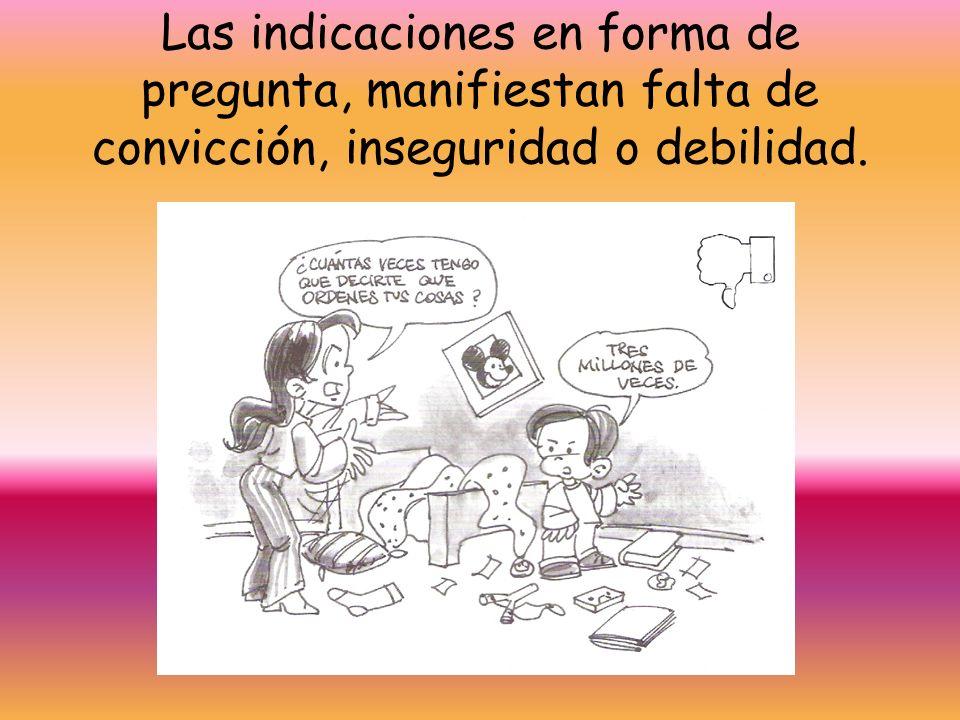 Las indicaciones en forma de pregunta, manifiestan falta de convicción, inseguridad o debilidad.