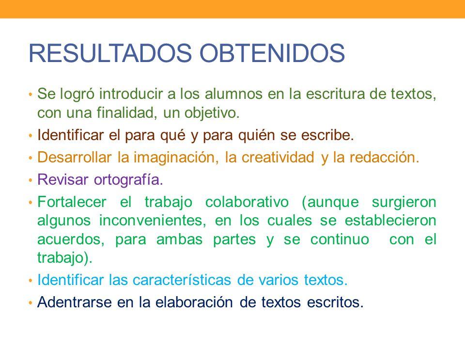 RESULTADOS OBTENIDOS Se logró introducir a los alumnos en la escritura de textos, con una finalidad, un objetivo.