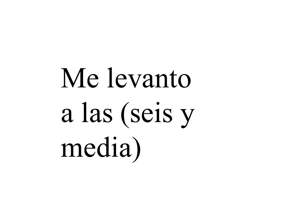 Me levanto a las (seis y media)