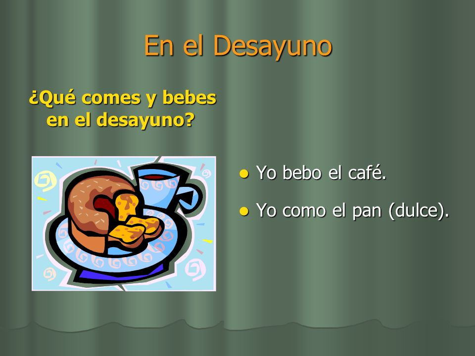En el Desayuno ¿Qué comes y bebes en el desayuno Yo bebo el café.