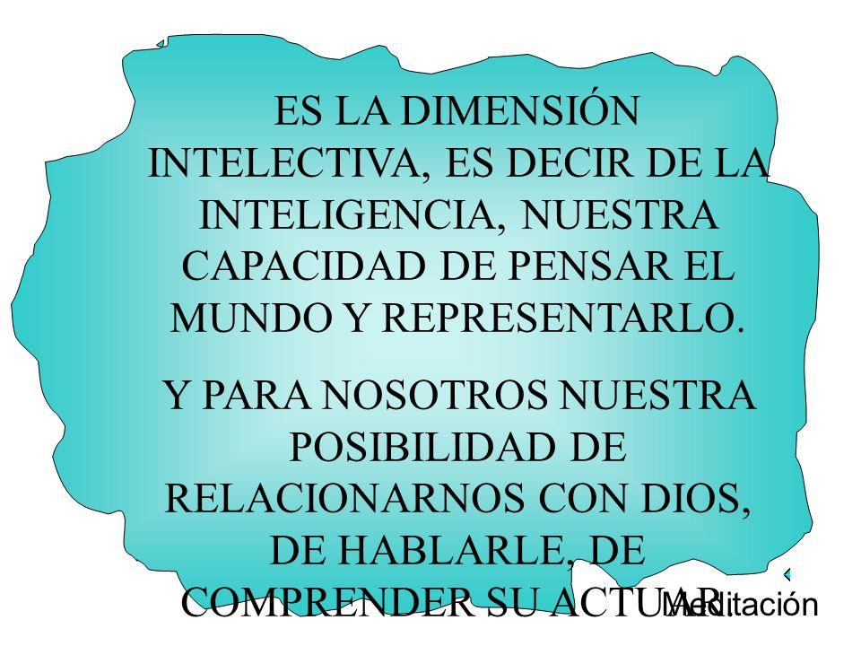 ES LA DIMENSIÓN INTELECTIVA, ES DECIR DE LA INTELIGENCIA, NUESTRA CAPACIDAD DE PENSAR EL MUNDO Y REPRESENTARLO.
