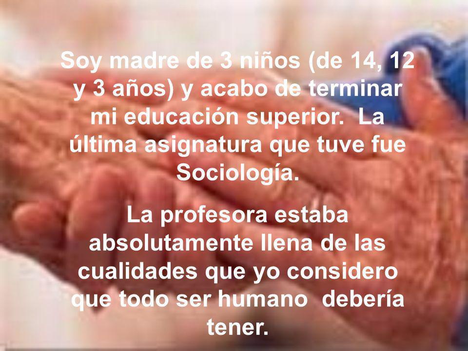 Soy madre de 3 niños (de 14, 12 y 3 años) y acabo de terminar mi educación superior. La última asignatura que tuve fue Sociología.