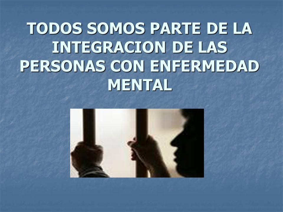 TODOS SOMOS PARTE DE LA INTEGRACION DE LAS PERSONAS CON ENFERMEDAD MENTAL