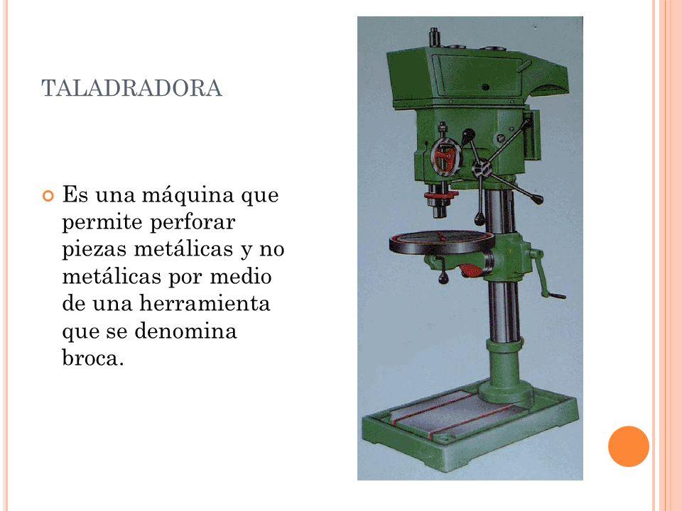 taladradora Es una máquina que permite perforar piezas metálicas y no metálicas por medio de una herramienta que se denomina broca.