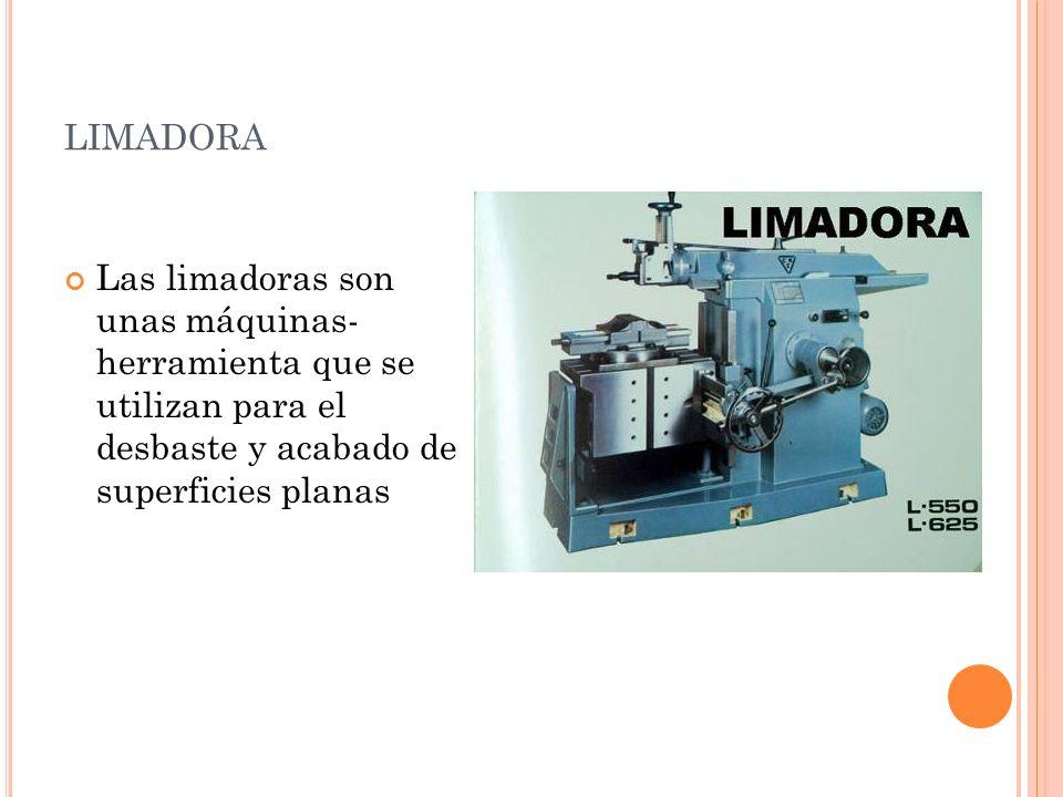 limadora Las limadoras son unas máquinas- herramienta que se utilizan para el desbaste y acabado de superficies planas.