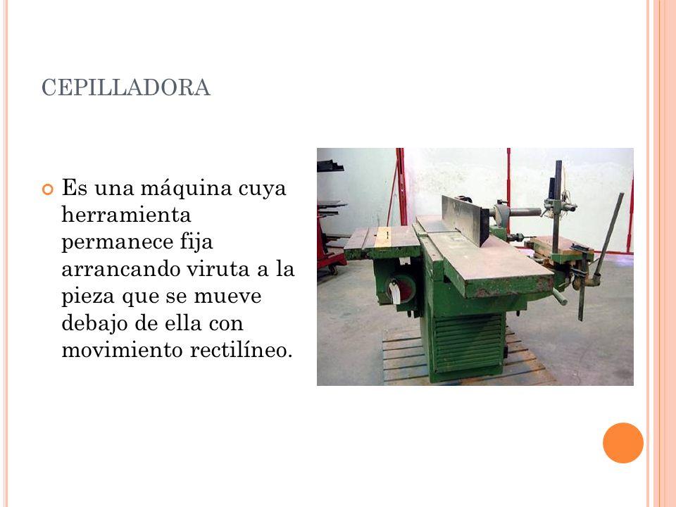 cepilladora Es una máquina cuya herramienta permanece fija arrancando viruta a la pieza que se mueve debajo de ella con movimiento rectilíneo.
