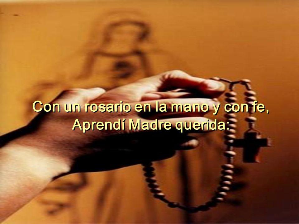 Con un rosario en la mano y con fe, Aprendí Madre querida: