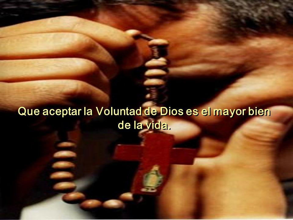 Que aceptar la Voluntad de Dios es el mayor bien de la vida.