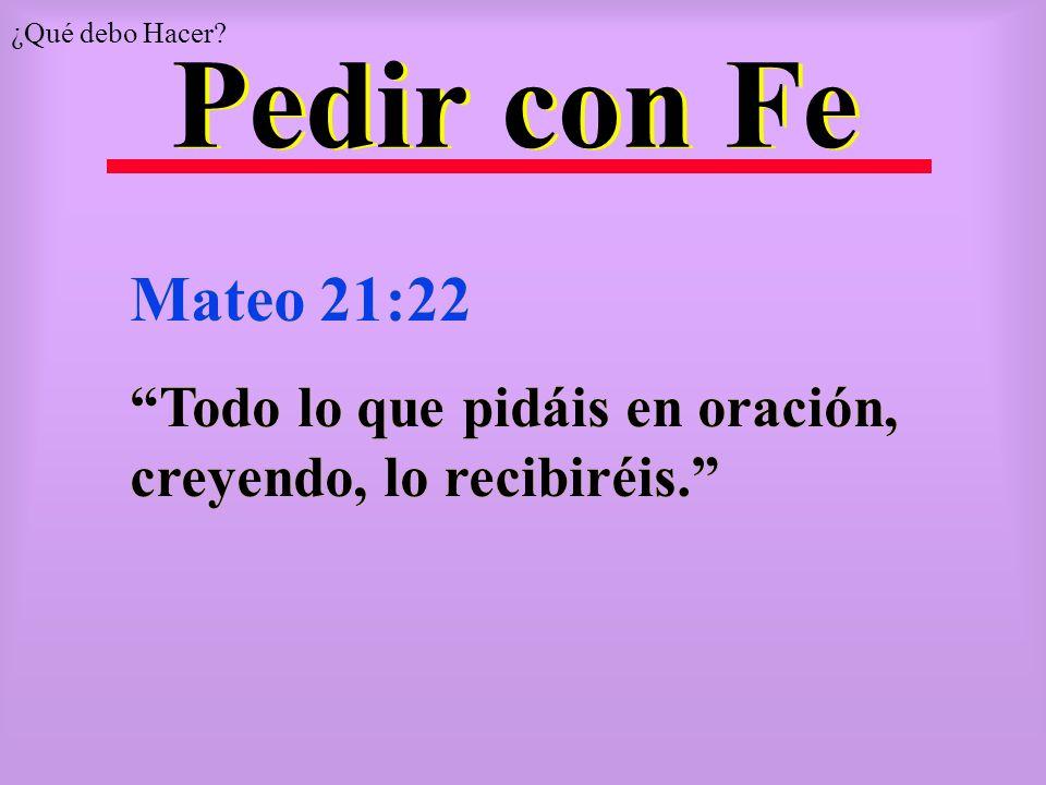 ¿Qué debo Hacer Pedir con Fe Mateo 21:22 Todo lo que pidáis en oración, creyendo, lo recibiréis.
