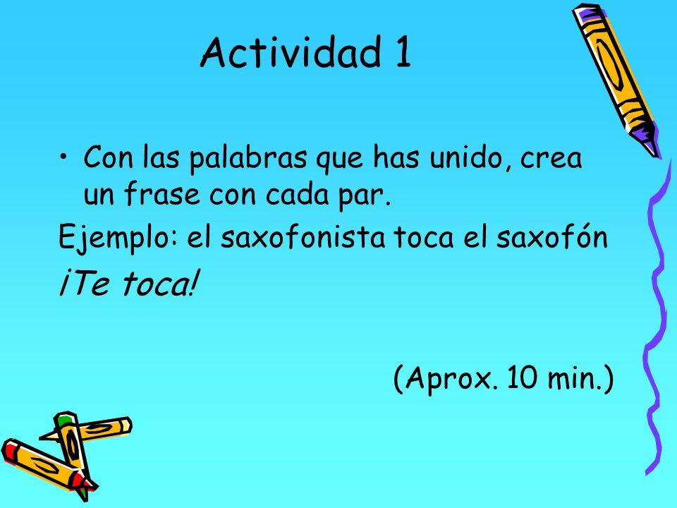 Actividad 1 Con las palabras que has unido, crea un frase con cada par. Ejemplo: el saxofonista toca el saxofón.