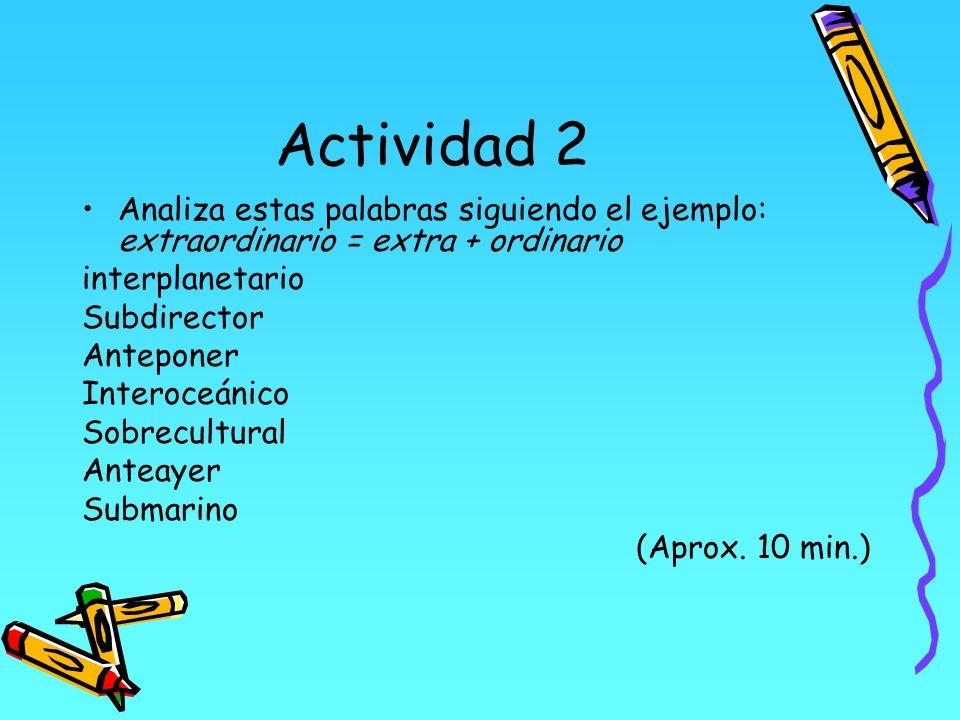 Actividad 2Analiza estas palabras siguiendo el ejemplo: extraordinario = extra + ordinario. interplanetario.