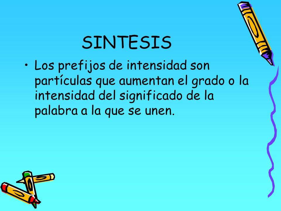 SINTESIS Los prefijos de intensidad son partículas que aumentan el grado o la intensidad del significado de la palabra a la que se unen.