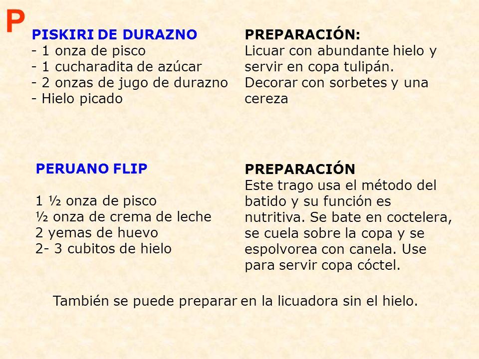 P PISKIRI DE DURAZNO - 1 onza de pisco - 1 cucharadita de azúcar - 2 onzas de jugo de durazno - Hielo picado.