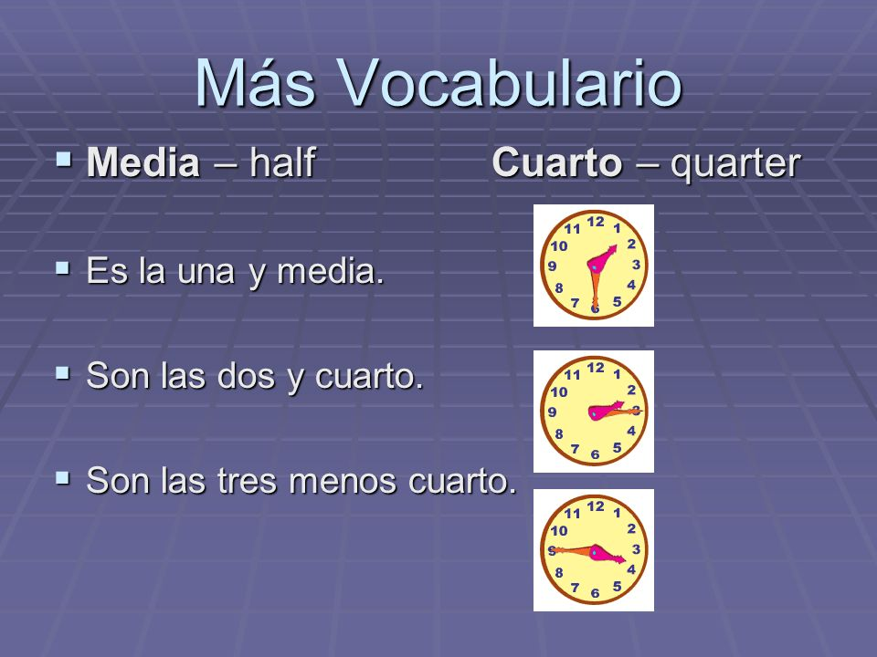 Más Vocabulario Media – half Cuarto – quarter Es la una y media.