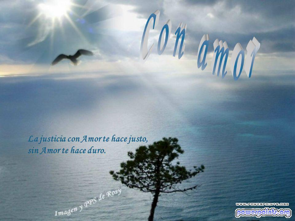 Con amor La justicia con Amor te hace justo, sin Amor te hace duro.